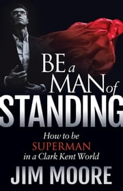 Be a Man of Standing - How to be Superman in a Clark Kent World ebook by Jim Moore