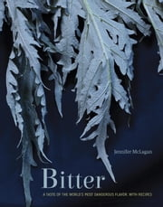 Bitter - A Taste of the World's Most Dangerous Flavor, with Recipes ebook by Jennifer McLagan