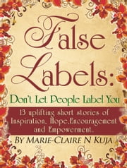 False Labels: Don't Let People Label You: 13 Uplifting Short Stories Of Inspiration,Hope,Encouragement & Empowerment ebook by Marie-claire kuja