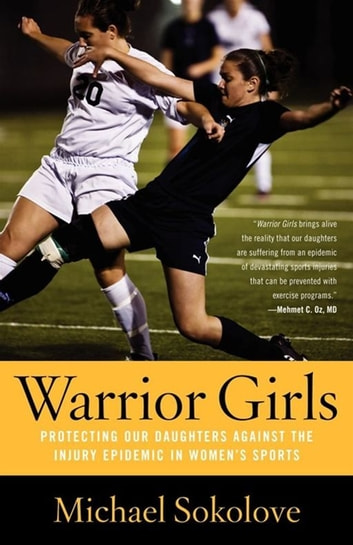 Warrior Girls - Protecting Our Daughters Against the Injury Epidemic in Women's Sports ebook by Michael Sokolove