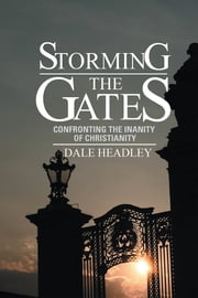 STORMING THE GATES - CONFRONTING THE INANITY OF CHRISTIANITY ebook by Dale Headley