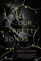 All Our Pretty Songs - A Novel ebook by Sarah McCarry