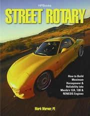 Street Rotary HP1549 - How to Build Maximum Horsepower & Reliability into Mazda's 12a, 13b & Renesis Engines ebook by Mark Warner