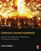 Complete Casting Handbook - Metal Casting Processes, Metallurgy, Techniques and Design ebook by John Campbell