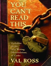 You Can't Read This - Forbidden Books, Lost Writing, Mistranslations, and Codes ebook by Val Ross