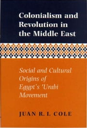 Colonialism and Revolution in the Middle East: Social and Cultural Origins of Egypt's Urabi Movement: Social and Cultural Origins of Egypt's Urabi Mov ebook by Cole, Juan Ricardo