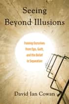 Seeing Beyond Illusions - Freeing Ourselves from Ego, Guilt, and the Belief in Separation ebook by Ken Carey, David Cowan