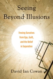 Seeing Beyond Illusions - Freeing Ourselves from Ego, Guilt, and the Belief in Separation ebook by David Cowan ,Ken Carey