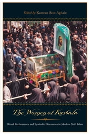 The Women of Karbala - Ritual Performance and Symbolic Discourses in Modern Shi'i Islam ebook by Kamran Scot Aghaie