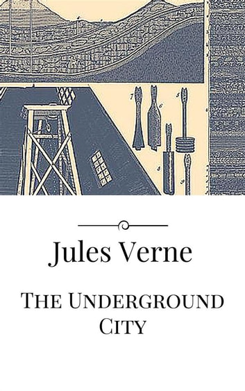 The Underground City ebook by Jules Verne,Jules VERNE