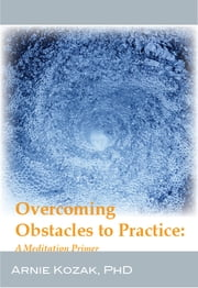 Overcoming Obstacles to Practice - A Meditation Primer ebook by Arnie Kozak