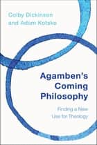 Agamben's Coming Philosophy - Finding a New Use for Theology ebook by Colby Dickinson, Adam Kotsko