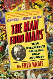 The Man from Mars - Ray Palmer's Amazing Pulp Journey ebook by Fred Nadis