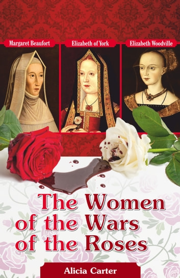 The Women of the Wars of the Roses - Elizabeth Woodville, Margaret Beaufort & Elizabeth of York ebook by Alicia Carter