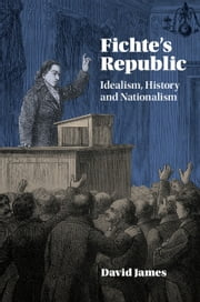 Fichte's Republic - Idealism, History and Nationalism ebook by David James