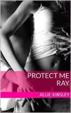 Protect me - Ray - Band 3 eBook by Allie Kinsley