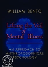 Lifting the Veil of Mental Illness - An Approach to Anthroposophical Psychology ebook by William R. Bento