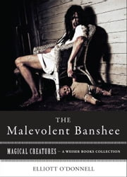Malevolent Banshe - Magical Creatures, A Weiser Books Collection ebook by O'Donnell, Elliott,Ventura, Varla