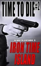 Time To Die #2: Iron Time Island ebook by Kenneth Guthrie
