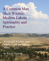 A Common Man (Ikce Wicasa) Modern Lakota Spirituality and Practice - Words and Wisdom from Sidney Keith and Melvin Miner ebook by Kevin Thomas
