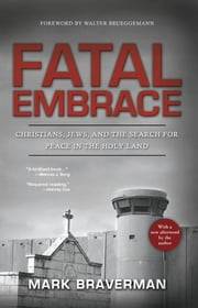 Fatal Embrace: Christians, Jews, and the Search for Peace in the Holy Land ebook by Mark Braverman