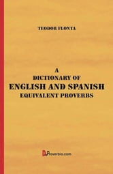 A Dictionary of English and Spanish Equivalent Proverbs ebook by Teodor Flonta