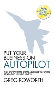 Put Your Business on Autopilot - The 7-Step System to Create a Business That Works So Well That You Don't Have to ebook by Greg Roworth