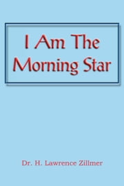 I Am The Morning Star ebook by Dr. H. Lawrence Zillmer