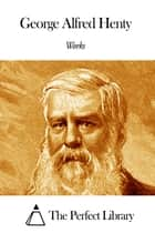 Works of G. A. Henty eBook by G. A. Henty