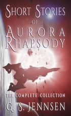 Short Stories of Aurora Rhapsody - The Complete Collection ebook by G. S. Jennsen