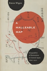 A Malleable Map - Geographies of Restoration in Central Japan, 1600-1912 ebook by Kären Wigen