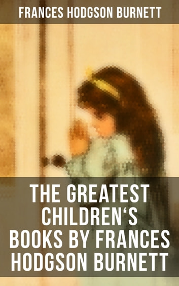The Greatest Children's Books by Frances Hodgson Burnett - Adventure Classics, Biographical Books, Fairy Tales, Ghost Stories & Fables ebook by Frances Hodgson Burnett
