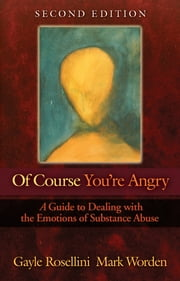 Of Course You're Angry - A Guide to Dealing with the Emotions of Substance Abuse ebook by Gayle Rosellini,Mark Worden