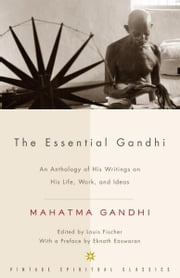 The Essential Gandhi - An Anthology of His Writings on His Life, Work, and Ideas ebook by Mahatma Gandhi,Louis Fischer