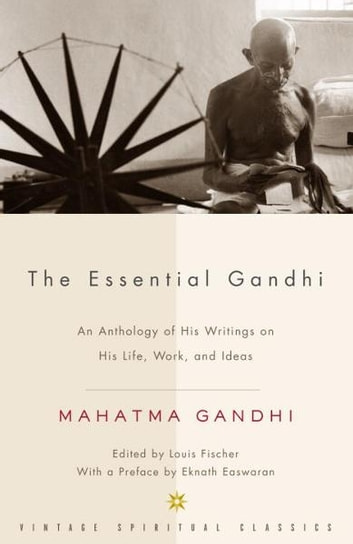 The Essential Gandhi - An Anthology of His Writings on His Life, Work, and Ideas eBook by Mahatma Gandhi