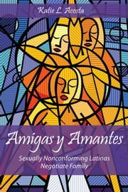 Amigas y Amantes: Sexually Nonconforming Latinas Negotiate Family ebook by Acosta, Katie L.