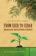 From Seed to Cedar - Nurturing the Spiritual Needs in Children ebook by M. Fethullah Gülen
