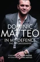 DOMINIC MATTEO - IN MY DEFENCE - THE AUTOBIOGRAPHY WRITTEN WITH RICHARD SUTCLIFFE ebook by