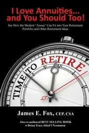 I Love Annuities...And You Should Too! - See How the Modern Annua Can Fit into Your Retirement Portfolio and Other Retirement Ideas ebook by James E. Fox