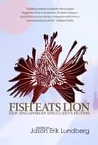 Fish Eats Lion: New Singaporean Speculative Fiction ebook by Jason Erik Lundberg