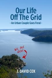 Our Life Off the Grid: An Urban Couple Goes Feral ebook by J. David Cox
