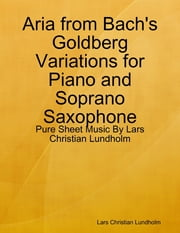 Aria from Bach's Goldberg Variations for Piano and Soprano Saxophone - Pure Sheet Music By Lars Christian Lundholm ebook by Lars Christian Lundholm