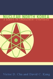Nuclear North Korea - A Debate on Engagement Strategies ebook by Victor D. Cha,David C. Kang