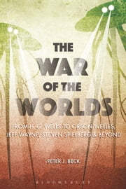 The War of the Worlds - From H. G. Wells to Orson Welles, Jeff Wayne, Steven Spielberg and Beyond ebook by Professor Peter J. Beck
