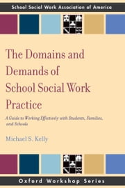 The Domains and Demands of School Social Work Practice - A Guide to Working Effectively with Students, Families and Schools ebook by Michael S Kelly