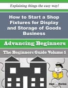 How to Start a Shop Fixtures for Display and Storage of Goods Business (Beginners Guide) ebook by Magnolia Choi