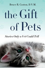 The Gift of Pets - Stories Only a Vet Could Tell ebook by Bruce R. Coston