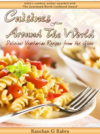 Cuisines From Around The World - Delicious Vegetarian Recipes From The Globe ebook by Kanchan Kabra