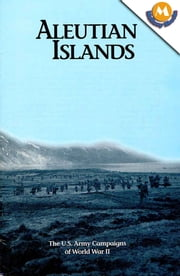 Aleutian islands - The U.S. Army Campaigns of World War II ebook by George L. MacGarrigle