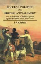 Popular Politics and British Anti-Slavery ebook by J.R. Oldfield